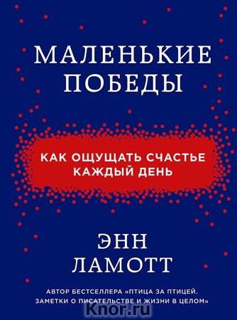 """Энн Ламотт """"Маленькие победы. Как ощущать счастье каждый день"""" Серия """"Проект TRUESTORY. Книги, которые вдохновляют"""""""