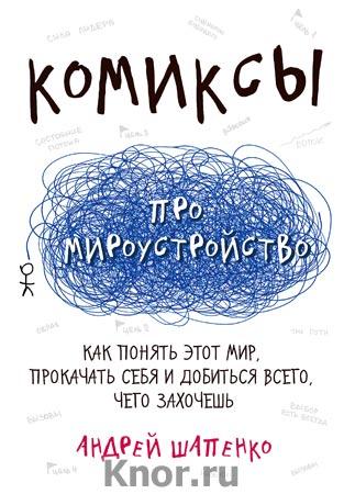 """Андрей Шапенко """"Комиксы про мироустройство. Как понять этот мир, прокачать себя и добиться всего, чего захочешь"""" Серия """"Комиксы про жизнь"""""""