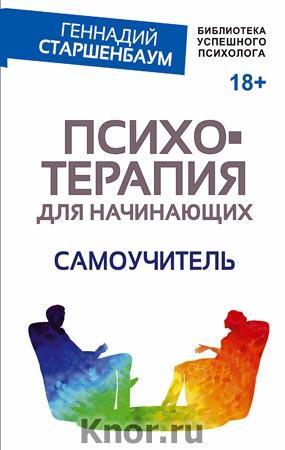 """Геннадий Старшенбаум """"Психотерапия для начинающих. Самоучитель"""" Серия """"Библиотека успешного психолога"""""""