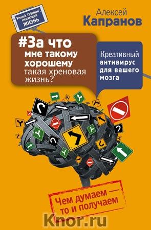 """Алексей Капранов """"#За что мне такому хорошему такая хреновая жизнь? Креативный антивирус для вашего мозга. Чем думаем - то и получаем"""" Серия """"Умный тренинг, меняющий жизнь"""""""