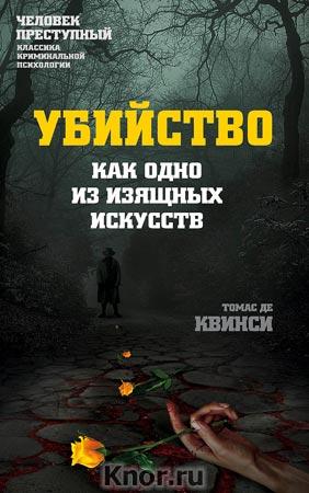 """Томас Де Квинси """"Убийство как одно из изящных искусств"""" Серия """"Человек преступный. Классика криминальной психологии"""""""