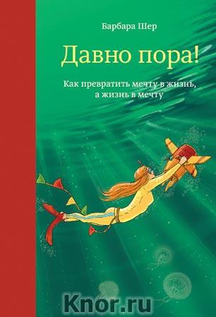"""Барбара Шер """"Давно пора! Как превратить мечту в жизнь, а жизнь в мечту"""" Серия """"Творчество"""""""