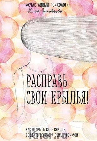 """Юлия Зиновьева """"Расправь свои крылья! Как открыть свое сердце, создать семью и быть любимой"""" Серия """"Счастливый психолог"""""""