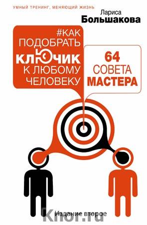 """Лариса Большакова """"Как подобрать ключик к любому человеку: 64 совета мастера. Издание второе"""" Серия """"Умный тренинг, меняющий жизнь"""""""