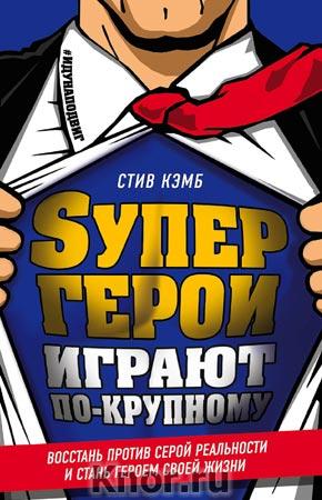 """Стив Кэмб """"Супергерои играют по-крупному. Восстань против серой реальности и стань героем своей жизни"""" Серия """"Книги для супергероев"""""""