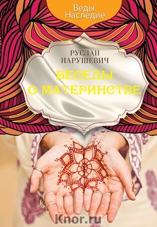 """Руслан Нарушевич """"Беседы о материнстве"""" Серия """"Веды. Наследие"""""""