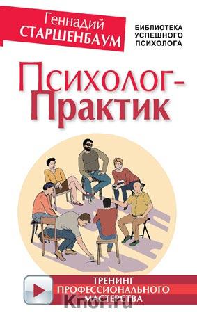 """Геннадий Старшенбаум """"Психолог-практик. Тренинг профессионального мастерства"""" Серия """"Библиотека успешного психолога"""""""