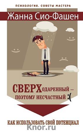 """Жанна Сио-Фашэн """"Сверходаренный - поэтому несчастный :( Как использовать свой потенциал"""" Серия """"Психология. Советы мастера"""""""