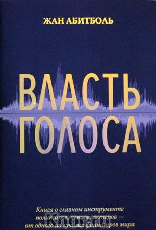 """Жан Абитболь """"Власть голоса. Книга о главном инструменте политиков, певцов, актеров - от одного из лучших фониатров мира"""""""