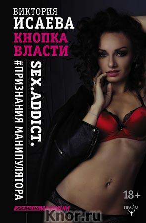 "Виктория Исаева ""Кнопка Власти. Sex. Addict. #Признания манипулятора"" Серия ""Жизнь на Maximum!"""