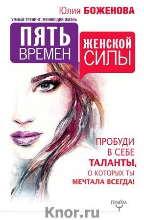 """Юлия Боженова """"Пять времен женской силы. Пробуди в себе таланты, о которых ты мечтала всегда!"""" Серия """"Умный тренинг, меняющий жизнь"""""""