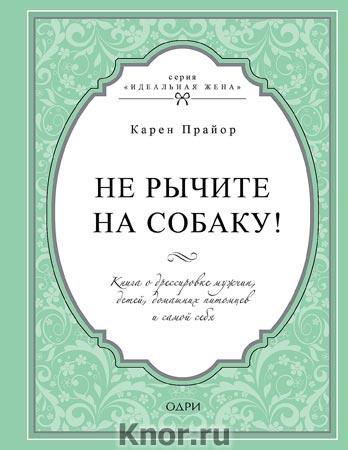 """Карен Прайор """"Не рычите на собаку! Книга о дрессировке людей, животных и самого себя"""" Серия """"Идеальная жена"""""""