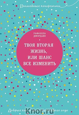 """Рафаэлла Джордано """"Твоя вторая жизнь, или Шанс все изменить"""" Серия """"Волшебные конфетти. Добрые книги для счастливого года"""""""