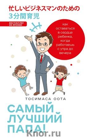 """Тосимаса Оота """"Самый лучший папа! Как оставаться в сердце ребенка, когда работаешь с утра до вечера"""" Серия """"Японские родители"""""""