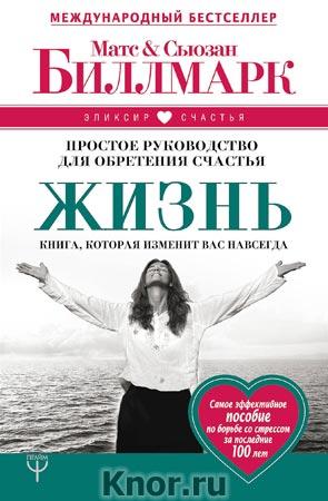 """Матс Биллмарк, Сьюзан Биллмарк """"Жизнь. Простое руководство для обретения счастья"""" Серия """"Эликсир счастья"""""""
