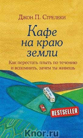"""Джон П. Стрелеки """"Кафе на краю земли. Как перестать плыть по течению и вспомнить, зачем ты живешь"""" Серия """"Кафе на краю земли"""""""