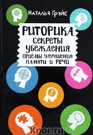 """Наталья Грэйс """"Риторика. Секреты убеждения. Приемы улучшения памяти и речи"""""""