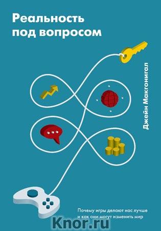 """Джейн Макгонигал """"Реальность под вопросом. Почему игры делают нас лучше и как они могут изменить мир"""" Серия """"Личное развитие"""""""