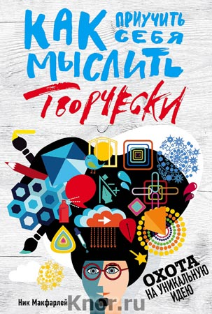"""Ник Макфарлейн """"Как приучить себя мыслить творчески, или охота на уникальную идею"""" Серия """"Книги для творческих людей"""""""