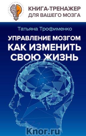 """Татьяна Трофименко """"Управление мозгом, как изменить свою жизнь"""" Серия """"Книга-тренажер для вашего мозга"""""""