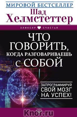 """Шад Хелмстеттер """"Что говорить, когда разговариваешь с собой. Запрограммируй свой мозг на успех!"""" Серия """"Эликсир счастья"""""""