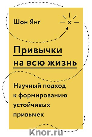 """Шон Янг """"Привычки на всю жизнь. Научный подход к формированию устойчивых привычек"""" Серия """"Личное развитие"""""""