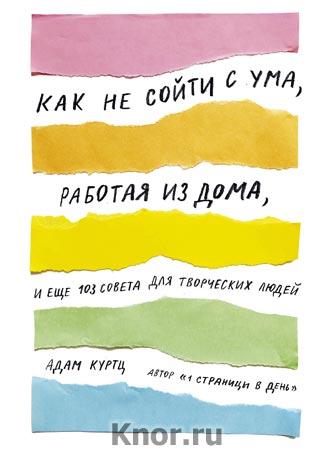 """Адам Куртц """"Как не сойти с ума, работая из дома, и еще 103 совета для творческих людей"""" Серия """"Арт"""""""