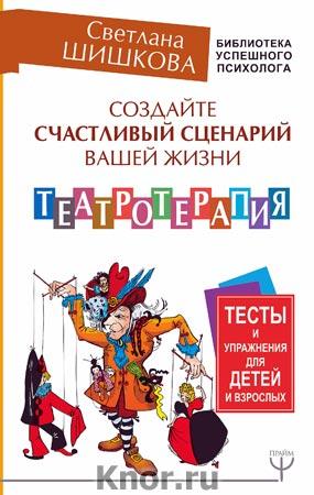 """Светлана Шишкова """"Создайте счастливый сценарий вашей жизни. Театротерапия. Тесты и упражнения для детей и взрослых"""" Серия """"Библиотека успешного психолога"""""""