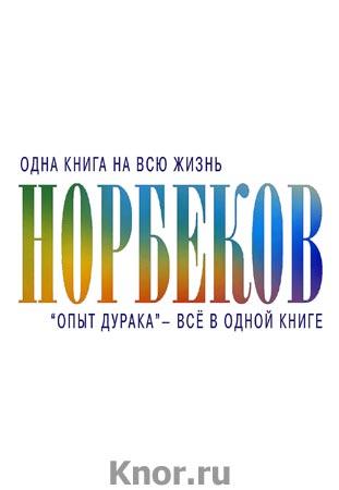"""Мирзакарим Норбеков """"Опыт дурака"""" - всё в одной книге"""" Серия """"Одна книга на всю жизнь"""""""