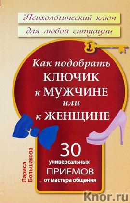 """Лариса Большакова """"Как подобрать ключик к мужчине или к женщине. 30 универсальных приемов от мастера общения"""" Серия """"Психологический ключ для любой ситуации"""""""