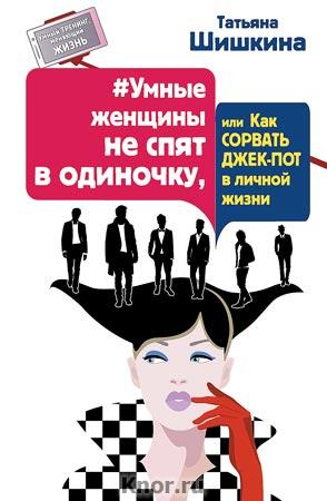 """Татьяна Шишкина """"#Умные женщины не спят в одиночку, или Как сорвать джек-пот в личной жизни"""" Серия """"Умный тренинг, меняющий жизнь"""""""