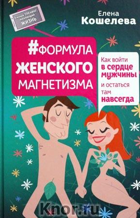 """Елена Кошелева """"#Формула женского магнетизма. Как войти в сердце мужчины и остаться там навсегда"""" Серия """"Умный тренинг, меняющий жизнь"""""""
