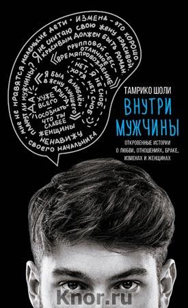 """Тамрико Шоли """"Внутри мужчины. Откровенные истории о любви, отношениях, браке, изменах и женщинах"""" Серия """"Внутри мужчины. Откровенные книги об отношениях"""""""