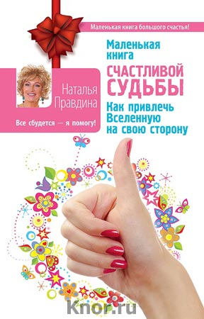 """Наталия Правдина """"Маленькая книга счастливой судьбы. Как привлечь Вселенную на свою сторону"""" Серия """"Маленькая книга большого счастья"""""""