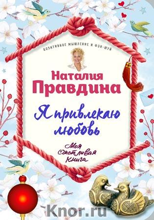 """Наталия Правдина """"Я привлекаю любовь. Новый эффективный метод создания гармоничной и радостной жизни для себя и своих близких"""" Серия """"Моя счастливая книга"""""""