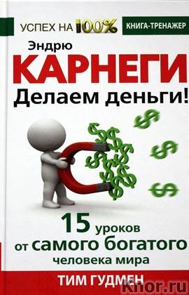 """Тим Гудмен """"Эндрю Карнеги. Делаем деньги! 15 уроков от самого богатого человека мира"""" Серия """"Успех на 100%"""""""