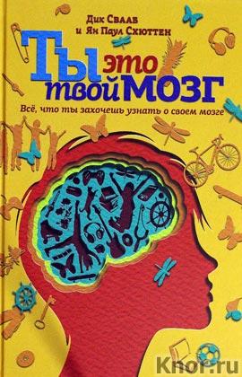 """Дика Свааб, Ян Паул Схюттен """"Ты - это твой мозг. Все, что ты захочешь узнать о своем мозге"""""""