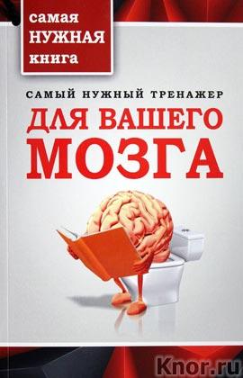 """Самый нужный тренажер для Вашего мозга. Серия """"Самая нужная книга для самого нужного места"""""""