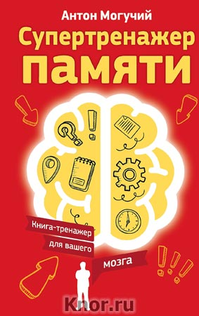"Антон Могучий ""Супертренажер памяти. Книга-тренажер для вашего мозга"" Серия ""Книга-тренажер для вашего мозга"""