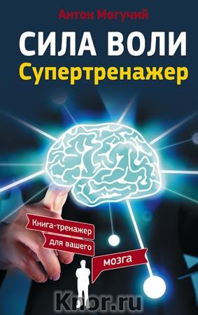 "Антон Могучий ""Сила воли. Супертренажер"" Серия ""Книга-тренажер для вашего мозга"""