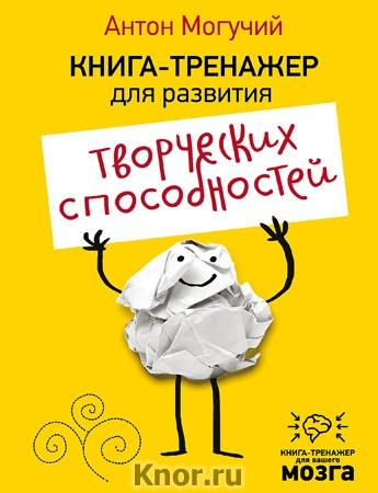 """Антон Могучий """"Книга-тренажер для развития творческих способностей"""" Серия """"Книга-тренажер для вашего мозга"""""""