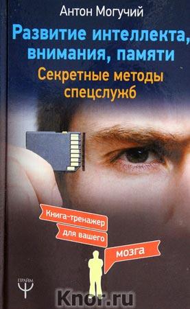 """Антон Могучий """"Развитие интеллекта, внимания, памяти. Секретные методы спецслужб"""" Серия """"Книга-тренажер для вашего мозга"""""""