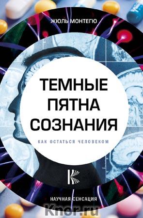 """Жюль Монтегю """"Темные пятна сознания. Как остаться человеком"""" Серия """"Научная сенсация"""""""