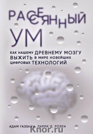 """Адам Газзали, Ларри Д. Розен """"Рассеянный ум. Как нашему древнему мозгу выжить в мире новейших цифровых технологий"""" Серия """"Просто о мозге"""""""