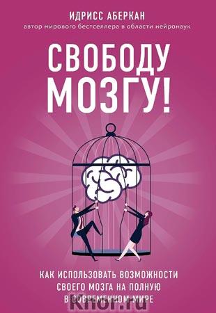 """Идрисс Аберкан """"Свободу мозгу! Как использовать возможности своего мозга на полную в современном мире"""" Серия """"Просто о мозге"""""""