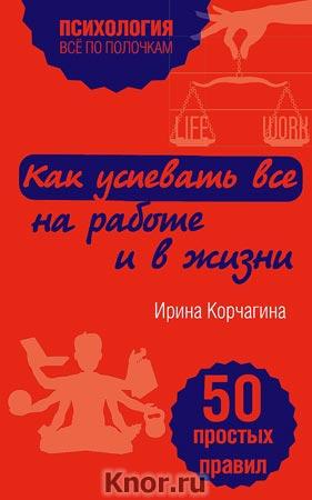 """Ирина Корчагина """"Как успевать все на работе и в жизни. 50 простых правил"""" Серия """"Психология. Все по полочкам"""""""
