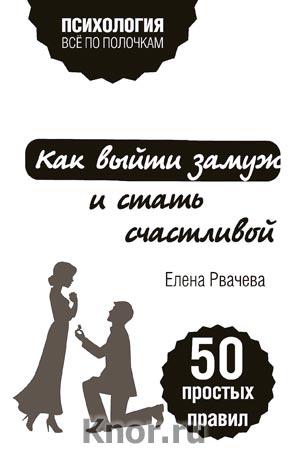 """Елена Рвачева """"Как выйти замуж и стать счастливой. 50 простых правил"""" Серия """"Психология. Все по полочкам"""""""