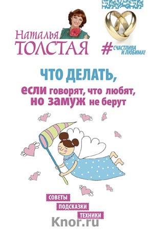 """Наталья Толстая """"Что делать, если говорят, что любят, но замуж не берут. Советы, подсказки, техники"""" Серия """"Счастлива и любима!"""""""