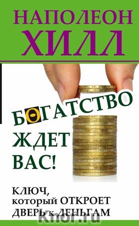 """Наполеон Хилл """"Богатство ждет вас! Ключ, который откроет дверь к деньгам"""" Серия """"Главный секрет притяжения денег"""""""
