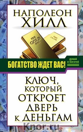 """Наполеон Хилл """"Богатство ждет вас! Ключ, который откроет дверь к деньгам"""" Серия """"Думай и богатей!"""""""